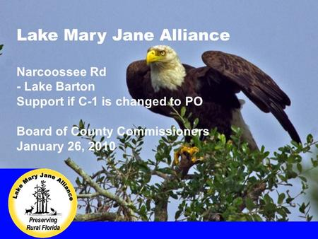 Lake Mary Jane Alliance Narcoossee Rd - Lake Barton Support if C-1 is changed to PO Board of County Commissioners January 26, 2010.
