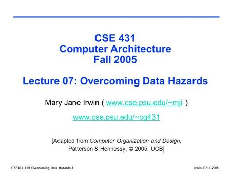 CSE431 L07 Overcoming Data Hazards.1Irwin, PSU, 2005 CSE 431 Computer Architecture Fall 2005 Lecture 07: Overcoming Data Hazards Mary Jane Irwin ( www.cse.psu.edu/~mji.