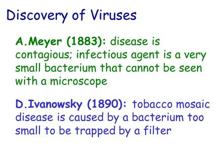 Discovery of Viruses A.Meyer (1883): disease is contagious; infectious agent is a very small bacterium that cannot be seen with a microscope D.Ivanowsky.