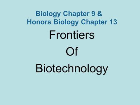 Biology Chapter 9 & Honors Biology Chapter 13 Frontiers Of Biotechnology.
