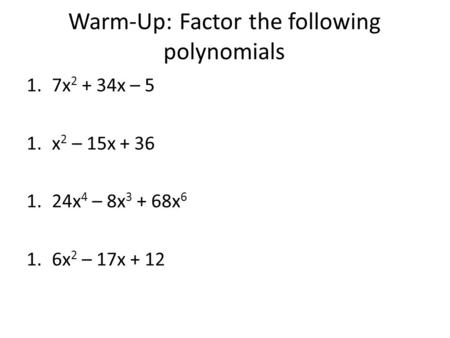Warm-Up: Factor the following polynomials 1.7x 2 + 34x – 5 1.x 2 – 15x + 36 1.24x 4 – 8x 3 + 68x 6 1.6x 2 – 17x + 12.