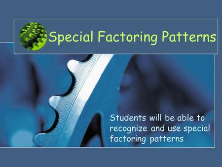 Special Factoring Patterns Students will be able to recognize and use special factoring patterns.