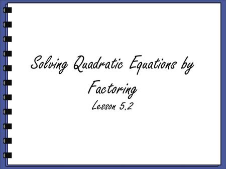 Solving Quadratic Equations by Factoring Lesson 5.2.