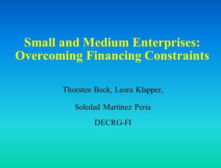 Small and Medium Enterprises: Overcoming Financing Constraints Thorsten Beck, Leora Klapper, Soledad Martinez Peria DECRG-FI.