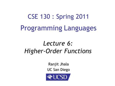 CSE 130 : Spring 2011 Programming Languages Ranjit Jhala UC San Diego Lecture 6: Higher-Order Functions.