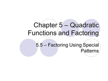 Chapter 5 – Quadratic Functions and Factoring 5.5 – Factoring Using Special Patterns.