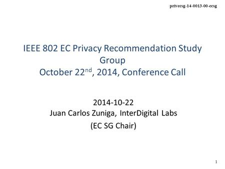 Privecsg-14-0013-00-ecsg 1 IEEE 802 EC Privacy Recommendation Study Group October 22 nd, 2014, Conference Call 2014-10-22 Juan Carlos Zuniga, InterDigital.