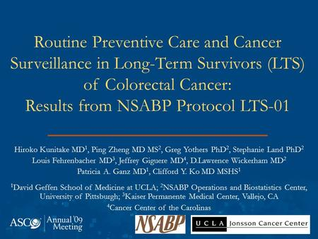 Routine Preventive Care and Cancer Surveillance in Long-Term Survivors (LTS) of Colorectal Cancer: Results from NSABP Protocol LTS-01 Hiroko Kunitake MD.