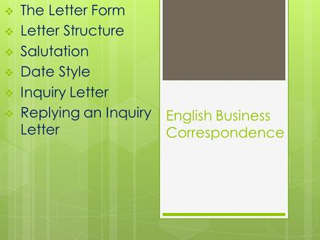 English Business Correspondence  The Letter Form  Letter Structure  Salutation  Date Style  Inquiry Letter  Replying an Inquiry Letter.