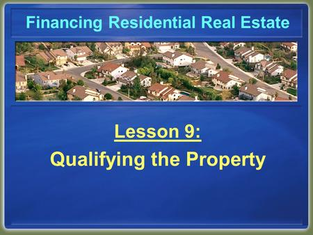 Financing Residential Real Estate Lesson 9: Qualifying the Property.
