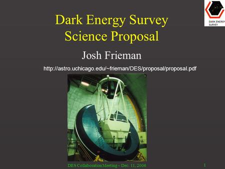 DES Collaboration Meeting – Dec. 11, 2006 1 Dark Energy Survey Science Proposal Josh Frieman