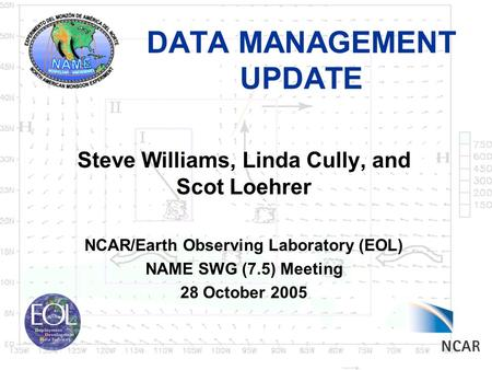 DATA MANAGEMENT UPDATE Steve Williams, Linda Cully, and Scot Loehrer NCAR/Earth Observing Laboratory (EOL) NAME SWG (7.5) Meeting 28 October 2005.
