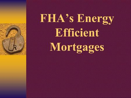 FHA's Energy Efficient Mortgages. Purpose of the EEM  To Help Achieve the National Energy Goals  To Help Create Affordable Housing.