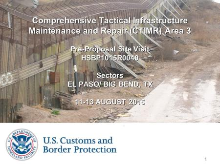 1 Comprehensive Tactical Infrastructure Maintenance and Repair (CTIMR) Area 3 Pre-Proposal Site Visit HSBP1015R0040 Sectors EL PASO / BIG BEND, TX 11-13.