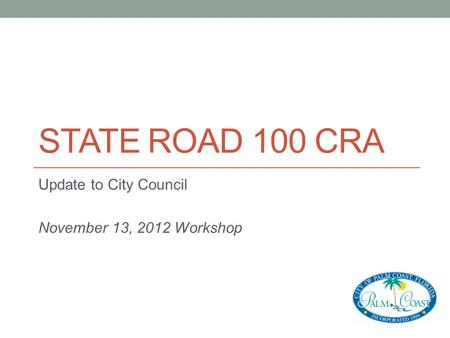 STATE ROAD 100 CRA Update to City Council November 13, 2012 Workshop.