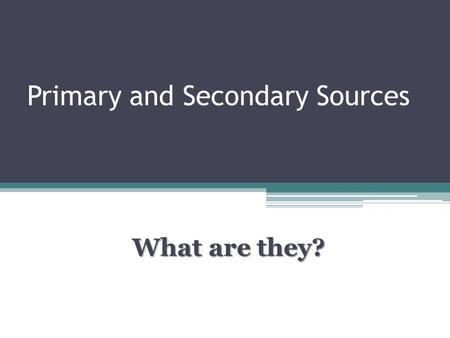 Primary and Secondary Sources What are they?. Primary sources What is a primary source? A primary source is an original object or document; first-hand.