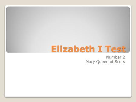 Elizabeth I Test Number 2 Mary Queen of Scots. 1. What was the name and number of Mary, Queen of Scots' father? James V 3.How old was Mary Queen of Scots.