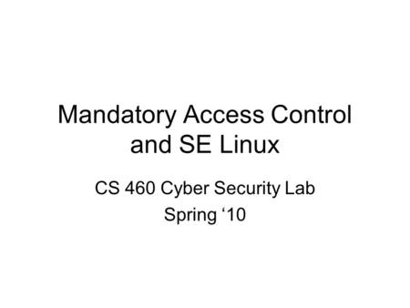 Mandatory Access Control and SE Linux CS 460 Cyber Security Lab Spring '10.