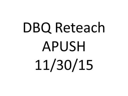 DBQ Reteach APUSH 11/30/15. Part 1: The Setup The DBQ is confusing!! 1)I don't know what to do first. 2)I don't know when to read the documents. 3)I.