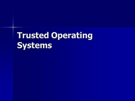 Trusted Operating Systems. What is a trusted operating system Four aspects of a trusted OS Four aspects of a trusted OS –Information compartmentalization.