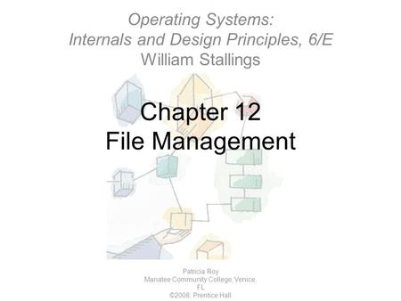 Chapter 12 File Management Patricia Roy Manatee Community College, Venice, FL ©2008, Prentice Hall Operating Systems: Internals and Design Principles,