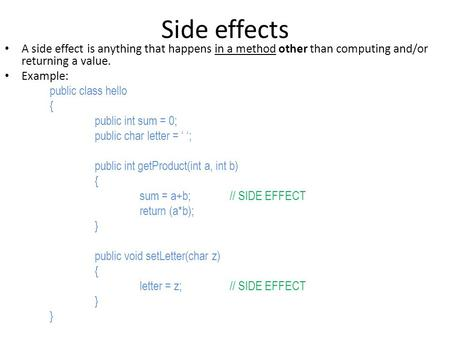 Side effects A side effect is anything that happens in a method other than computing and/or returning a value. Example: public class hello { public int.