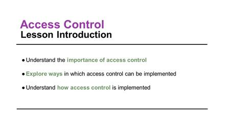 Access Control Lesson Introduction ●Understand the importance of access control ●Explore ways in which access control can be implemented ●Understand how.