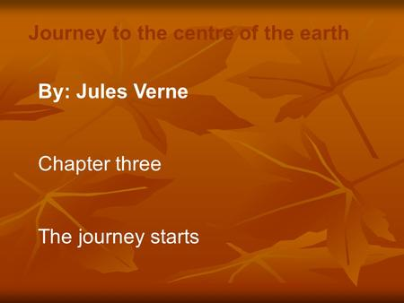 By: Jules Verne Chapter three The journey starts Journey to the centre of the earth.