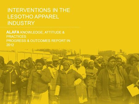 INTERVENTIONS IN THE LESOTHO APPAREL INDUSTRY ALAFA KNOWLEDGE, ATTITUDE & PRACTICES PROGRESS & OUTCOMES REPORT IN 2012.