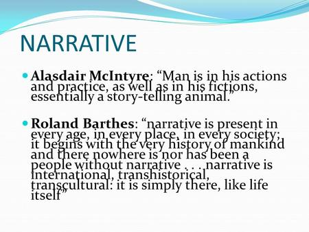 "NARRATIVE Alasdair McIntyre: ""Man is in his actions and practice, as well as in his fictions, essentially a story-telling animal."" Roland Barthes: ""narrative."