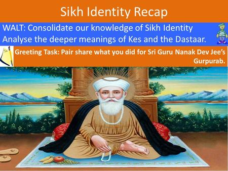 Sikh Identity Recap WALT: Consolidate our knowledge of Sikh Identity Analyse the deeper meanings of Kes and the Dastaar. Greeting Task: Pair share what.
