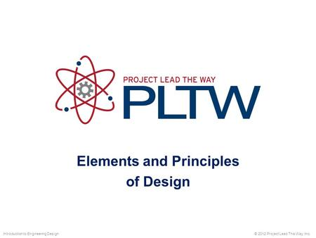 Elements and Principles of Design © 2012 Project Lead The Way, Inc.Introduction to Engineering Design.