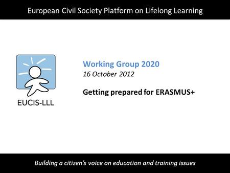 Building a citizen's voice on education and training issues Working Group 2020 16 October 2012 Getting prepared for ERASMUS+ European Civil Society Platform.