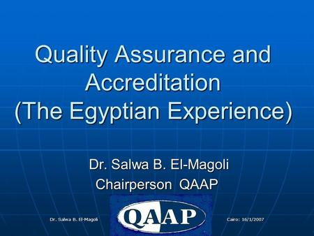 Dr. Salwa B. El-Magoli 16/1/2007Dr.Salwa B. El-magoli Cairo: 16/1/2007 Quality Assurance and Accreditation (The Egyptian Experience) Dr. Salwa B. El-Magoli.