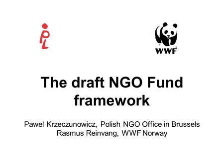The draft NGO Fund framework Pawel Krzeczunowicz, Polish NGO Office in Brussels Rasmus Reinvang, WWF Norway.