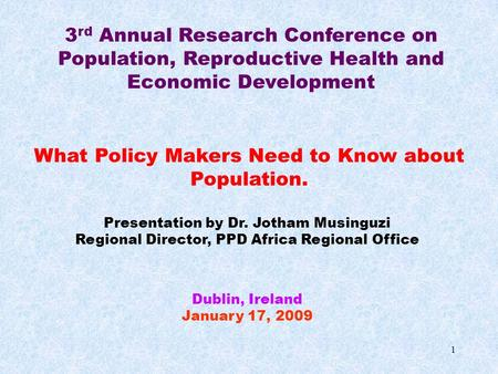 3 rd Annual Research Conference on Population, Reproductive Health and Economic Development What Policy Makers Need to Know about Population. Presentation.