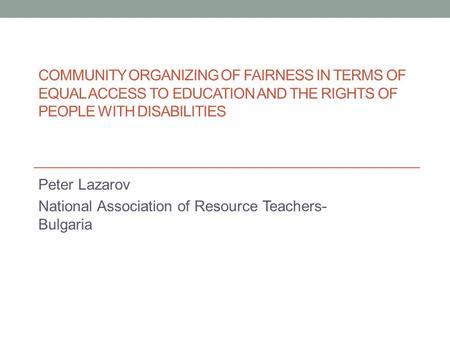 COMMUNITY ORGANIZING OF FAIRNESS IN TERMS OF EQUAL ACCESS TO EDUCATION AND THE RIGHTS OF PEOPLE WITH DISABILITIES Peter Lazarov National Association of.