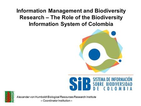 Information Management and Biodiversity Research – The Role of the Biodiversity Information System of Colombia Alexander von Humboldt Biological Resources.