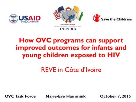 OVC Task ForceMarie-Eve HamminkOctober 7, 2015 How OVC programs can support improved outcomes for infants and young children exposed to HIV REVE in Côte.
