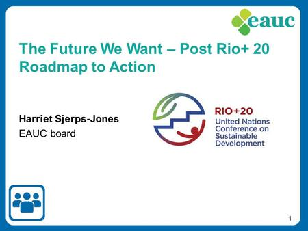 1 Harriet Sjerps-Jones EAUC board The Future We Want – Post Rio+ 20 Roadmap to Action.