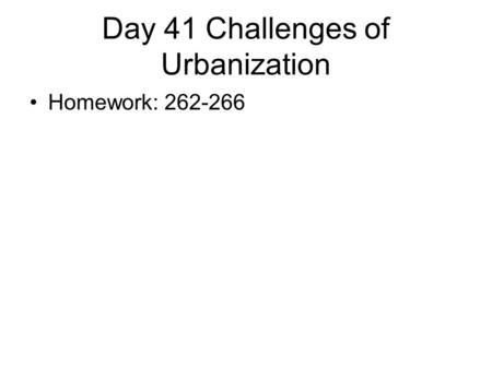 Day 41 Challenges of Urbanization Homework: 262-266.