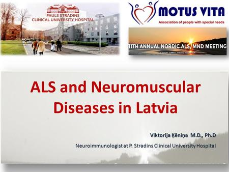 ALS and Neuromuscular Diseases in Latvia Viktorija Ķēniņa M.D., Ph.D Neuroimmunologist at P. Stradins Clinical University Hospital.
