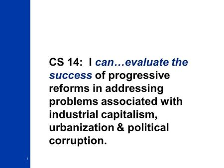 CS 14: I can…evaluate the success of progressive reforms in addressing problems associated with industrial capitalism, urbanization & political corruption.