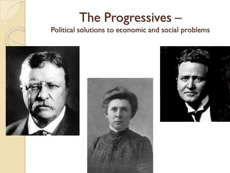 The Progressives – Political solutions to economic and social problems.