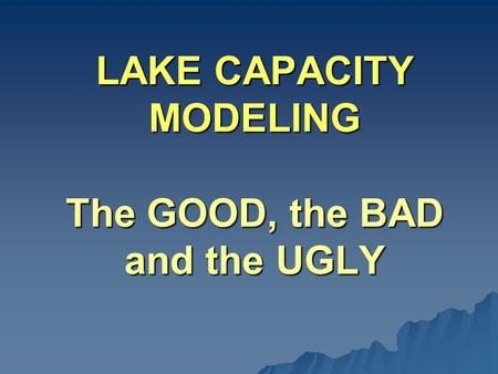 LAKE CAPACITY MODELING The GOOD, the BAD and the UGLY.