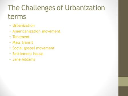 The Challenges of Urbanization terms Urbanization Americanization movement Tenement Mass transit Social gospel movement Settlement house Jane Addams.