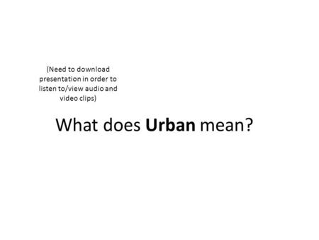 What does Urban mean? (Need to download presentation in order to listen to/view audio and video clips)