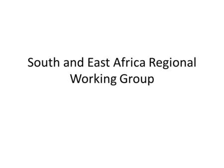 South and East Africa Regional Working Group. Charge to Regional Working Groups Each Regional Group identifies: Strengths – Gaps –Opportunities, towards.