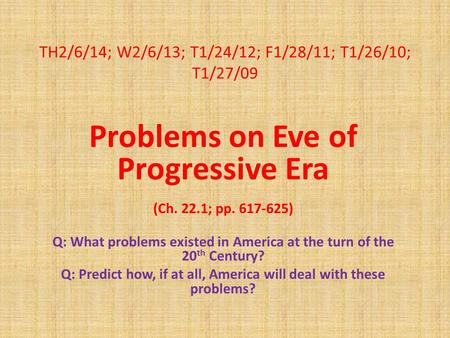 TH2/6/14; W2/6/13; T1/24/12; F1/28/11; T1/26/10; T1/27/09 Problems on Eve of Progressive Era (Ch. 22.1; pp. 617-625) Q: What problems existed in America.