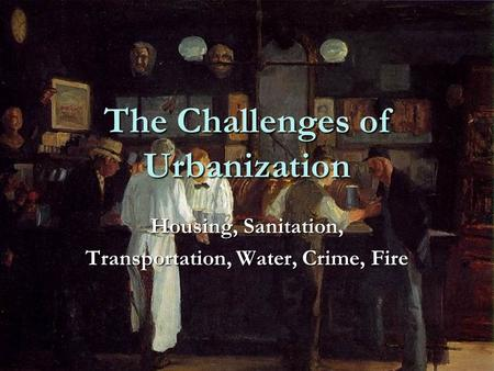 The Challenges of Urbanization Housing, Sanitation, Transportation, Water, Crime, Fire.